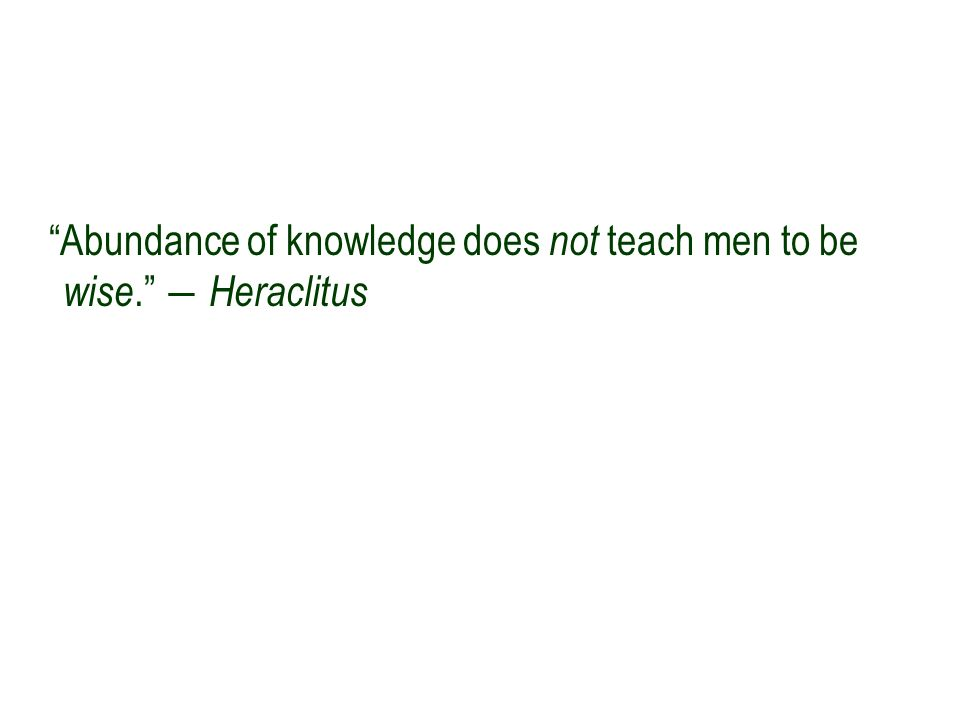 """Abundance of knowledge does not teach men to be wise."" ― Heraclitus"