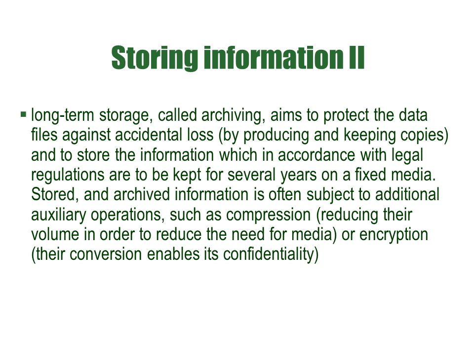 Storing information II  long-term storage, called archiving, aims to protect the data files against accidental loss (by producing and keeping copies)