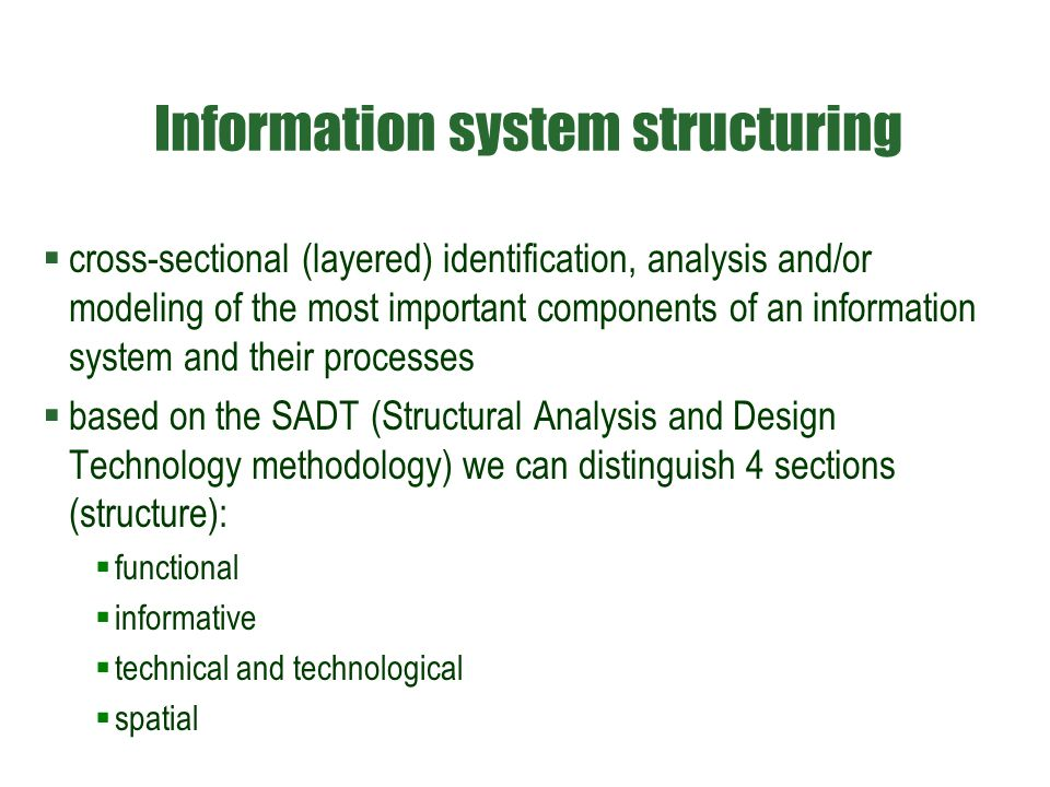 Information system structuring  cross-sectional (layered) identification, analysis and/or modeling of the most important components of an information system and their processes  based on the SADT (Structural Analysis and Design Technology methodology) we can distinguish 4 sections (structure):  functional  informative  technical and technological  spatial