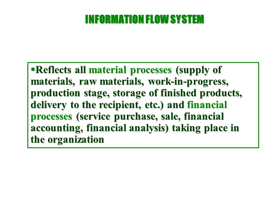 INFORMATION FLOW SYSTEM  Reflects all material processes (supply of materials, raw materials, work-in-progress, production stage, storage of finished
