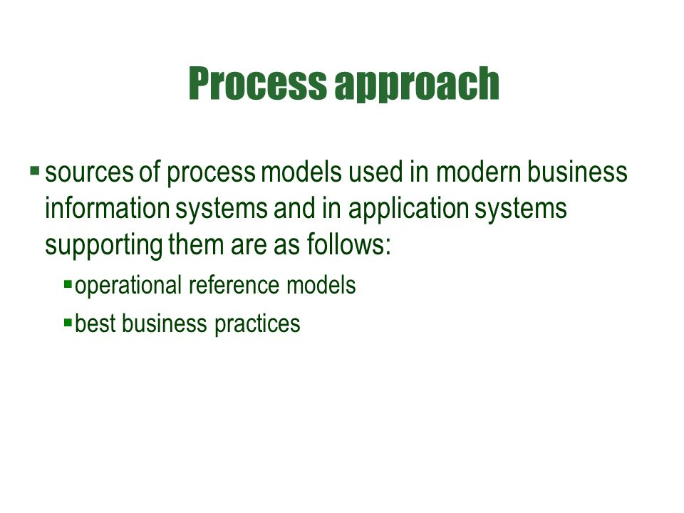 Process approach  sources of process models used in modern business information systems and in application systems supporting them are as follows: 