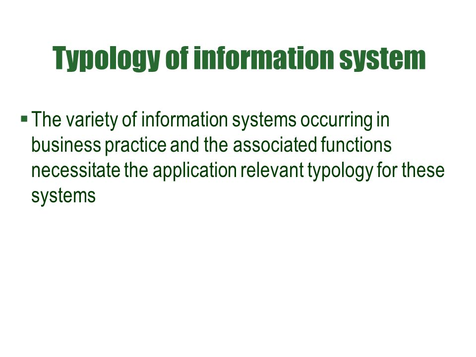 Typology of information system  The variety of information systems occurring in business practice and the associated functions necessitate the application relevant typology for these systems