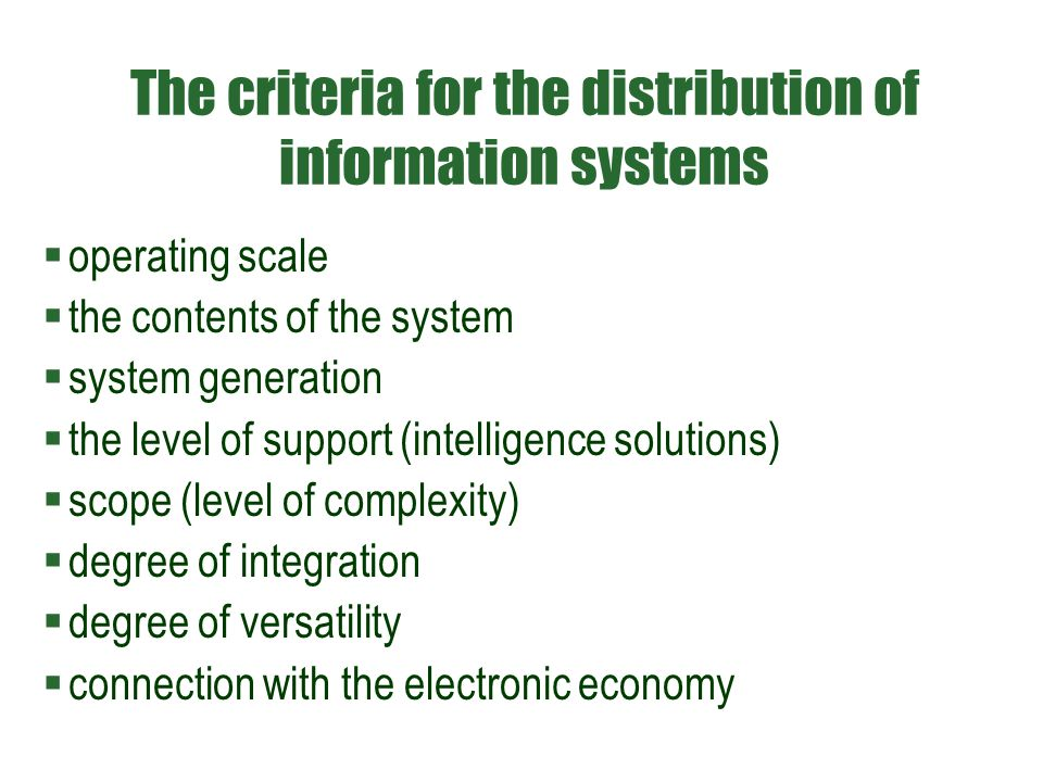 The criteria for the distribution of information systems  operating scale  the contents of the system  system generation  the level of support (intelligence solutions)  scope (level of complexity)  degree of integration  degree of versatility  connection with the electronic economy