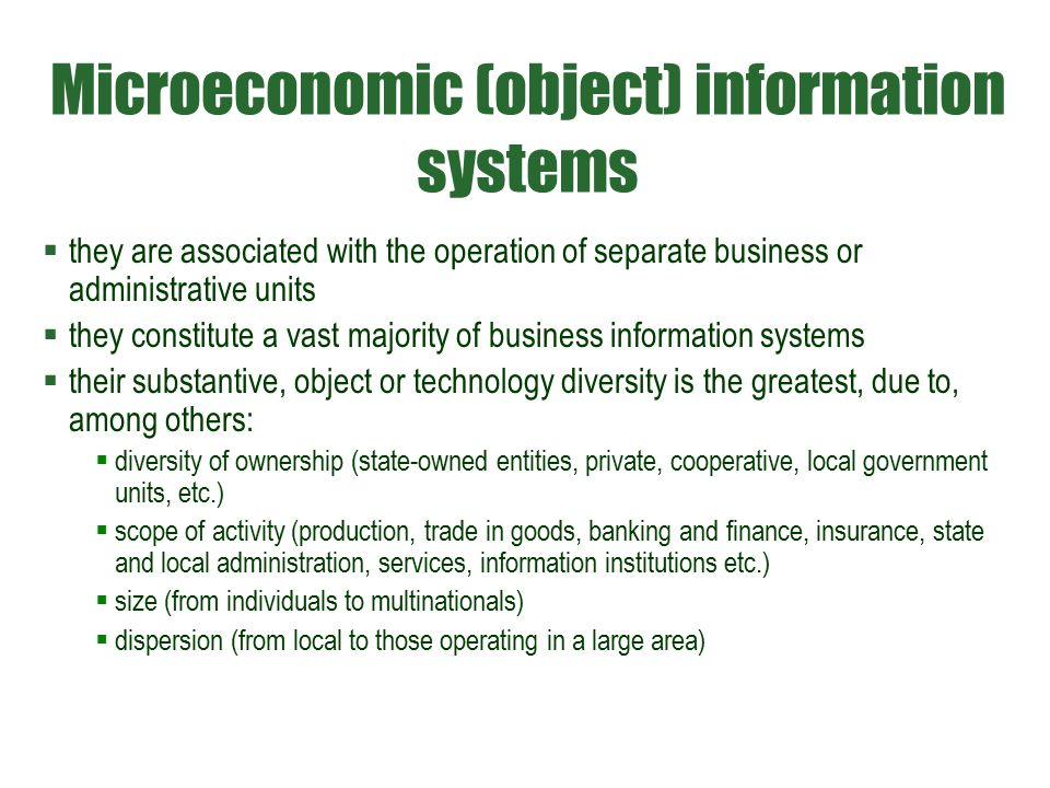 Microeconomic (object) information systems  they are associated with the operation of separate business or administrative units  they constitute a vast majority of business information systems  their substantive, object or technology diversity is the greatest, due to, among others:  diversity of ownership (state-owned entities, private, cooperative, local government units, etc.)  scope of activity (production, trade in goods, banking and finance, insurance, state and local administration, services, information institutions etc.)  size (from individuals to multinationals)  dispersion (from local to those operating in a large area)