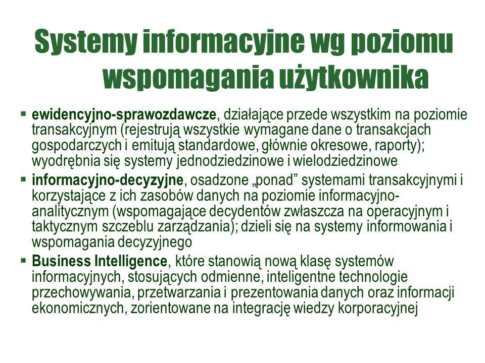 """Systemy informacyjne wg poziomu wspomagania użytkownika  ewidencyjno-sprawozdawcze, działające przede wszystkim na poziomie transakcyjnym (rejestrują wszystkie wymagane dane o transakcjach gospodarczych i emitują standardowe, głównie okresowe, raporty); wyodrębnia się systemy jednodziedzinowe i wielodziedzinowe  informacyjno-decyzyjne, osadzone """"ponad systemami transakcyjnymi i korzystające z ich zasobów danych na poziomie informacyjno- analitycznym (wspomagające decydentów zwłaszcza na operacyjnym i taktycznym szczeblu zarządzania); dzieli się na systemy informowania i wspomagania decyzyjnego  Business Intelligence, które stanowią nową klasę systemów informacyjnych, stosujących odmienne, inteligentne technologie przechowywania, przetwarzania i prezentowania danych oraz informacji ekonomicznych, zorientowane na integrację wiedzy korporacyjnej"""