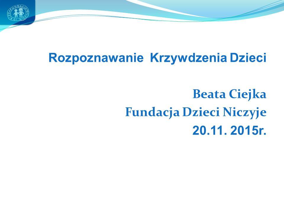 Rozpoznawanie Krzywdzenia Dzieci Beata Ciejka Fundacja Dzieci Niczyje 20.11. 2015r.