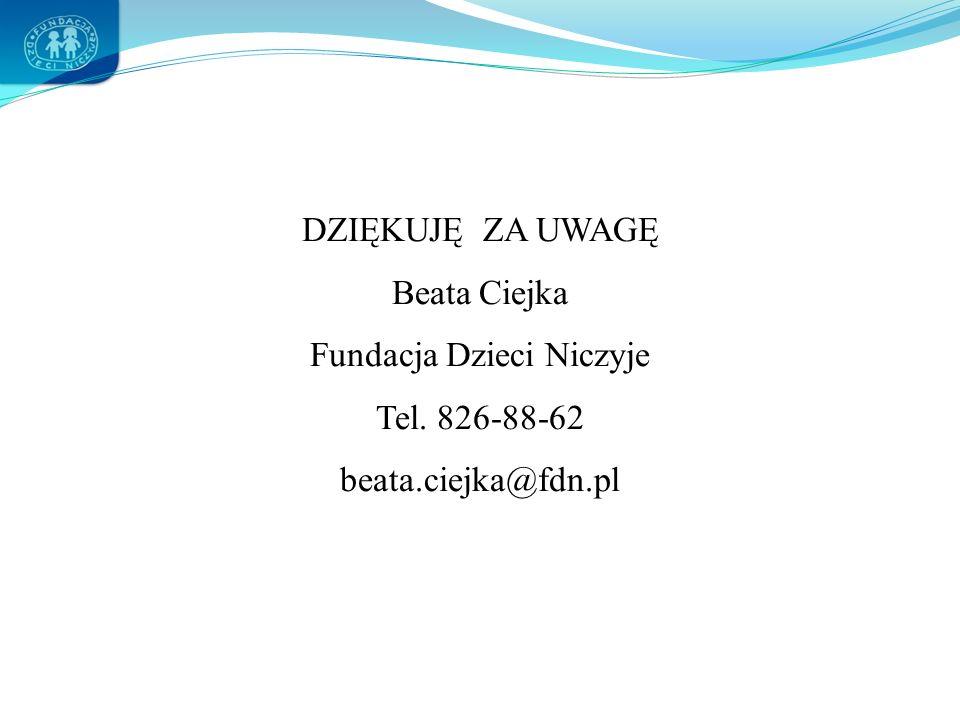 DZIĘKUJĘ ZA UWAGĘ Beata Ciejka Fundacja Dzieci Niczyje Tel. 826-88-62 beata.ciejka@fdn.pl