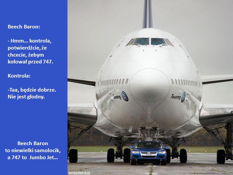 Beech Baron: - Hmm… kontrola, potwierdźcie, że chcecie, żebym kołował przed 747.