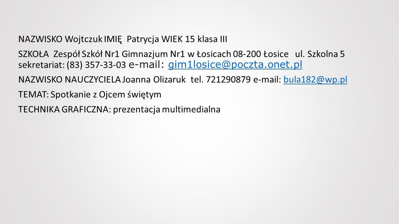 NAZWISKO Wojtczuk IMIĘ Patrycja WIEK 15 klasa III SZKOŁA Zespół Szkół Nr1 Gimnazjum Nr1 w Łosicach 08-200 Łosice ul.