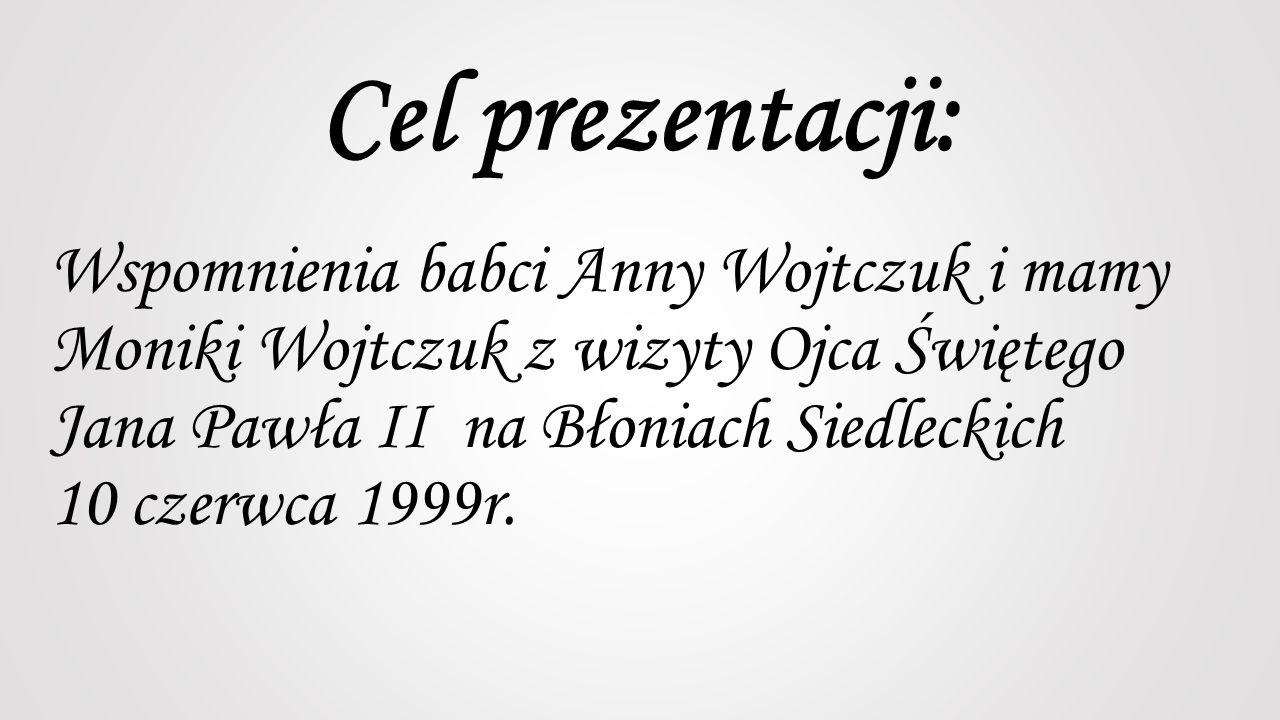 Cel prezentacji: Wspomnienia babci Anny Wojtczuk i mamy Moniki Wojtczuk z wizyty Ojca Świętego Jana Pawła II na Błoniach Siedleckich 10 czerwca 1999r.