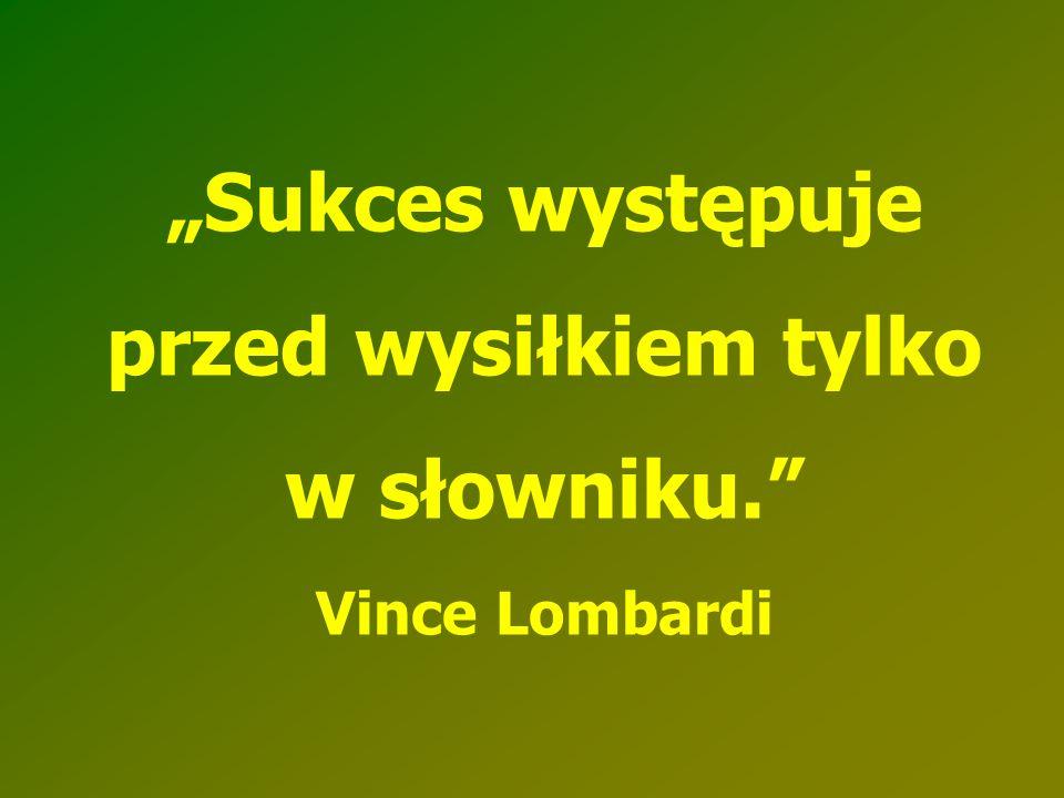 """""""Sukces występuje przed wysiłkiem tylko w słowniku."""" Vince Lombardi"""