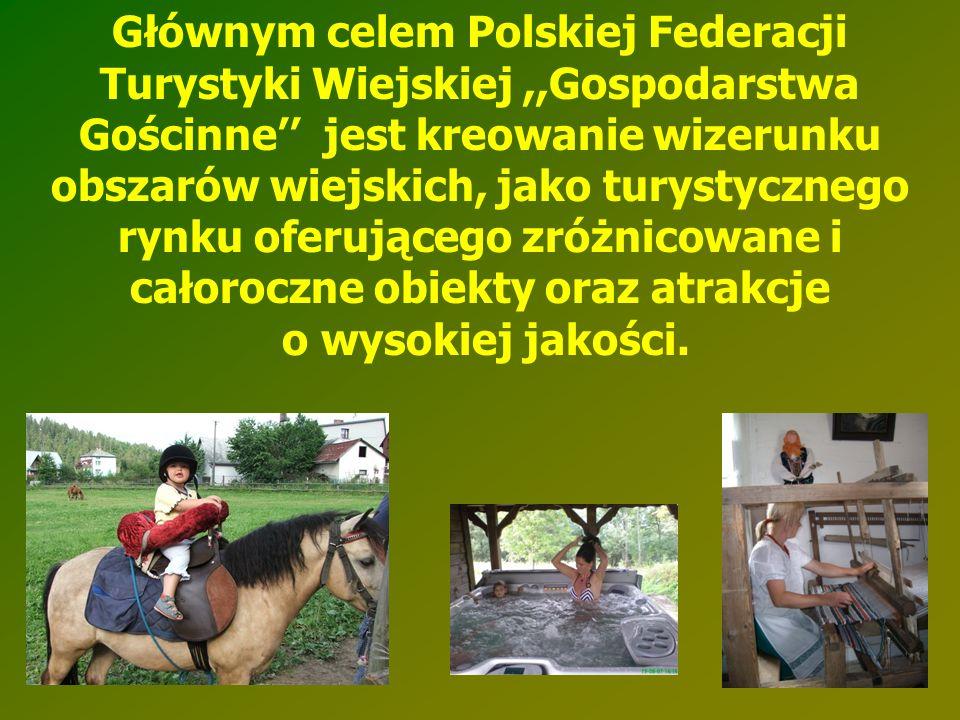 Głównym celem Polskiej Federacji Turystyki Wiejskiej,,Gospodarstwa Gościnne'' jest kreowanie wizerunku obszarów wiejskich, jako turystycznego rynku of