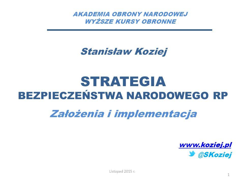 Stanisław Koziej STRATEGIA BEZPIECZEŃSTWA NARODOWEGO RP Założenia i implementacja www.koziej.pl @SKoziej Listopad 2015 r. 1 AKADEMIA OBRONY NARODOWEJ