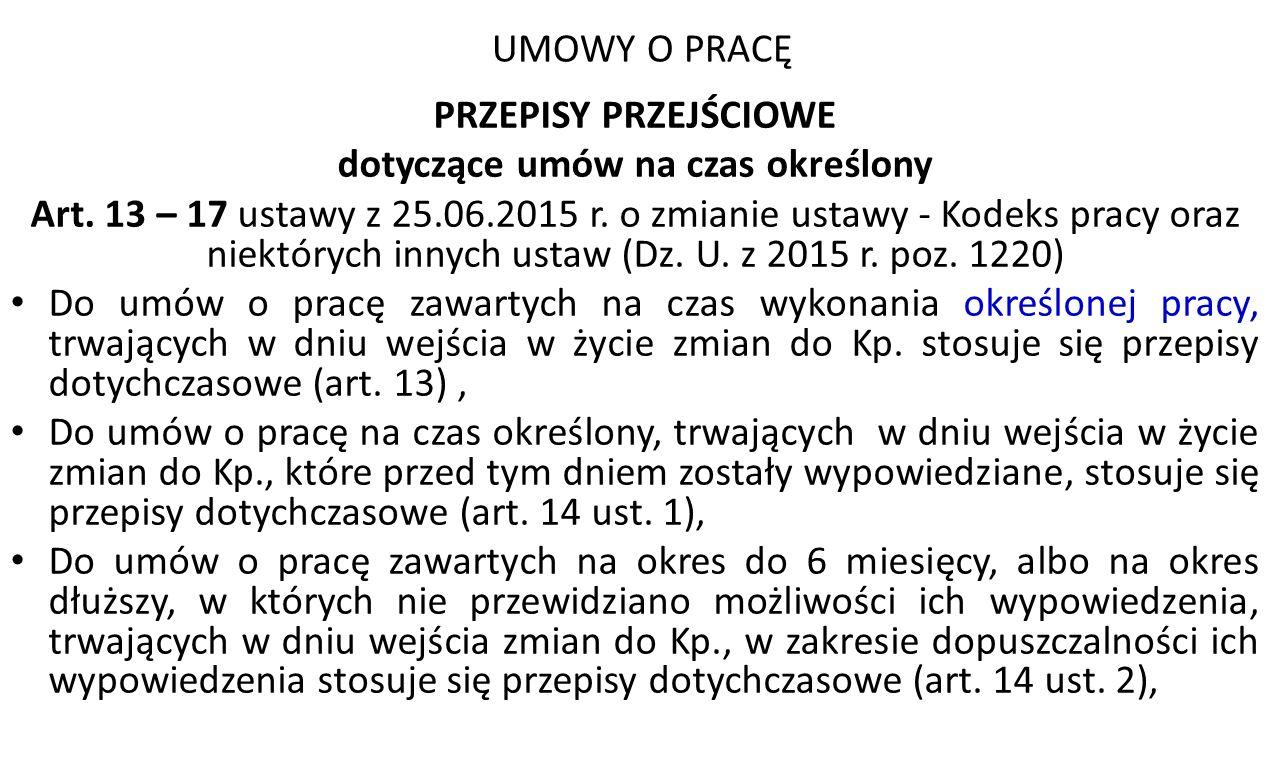 UMOWY O PRACĘ PRZEPISY PRZEJŚCIOWE dotyczące umów na czas określony Art. 13 – 17 ustawy z 25.06.2015 r. o zmianie ustawy - Kodeks pracy oraz niektóryc
