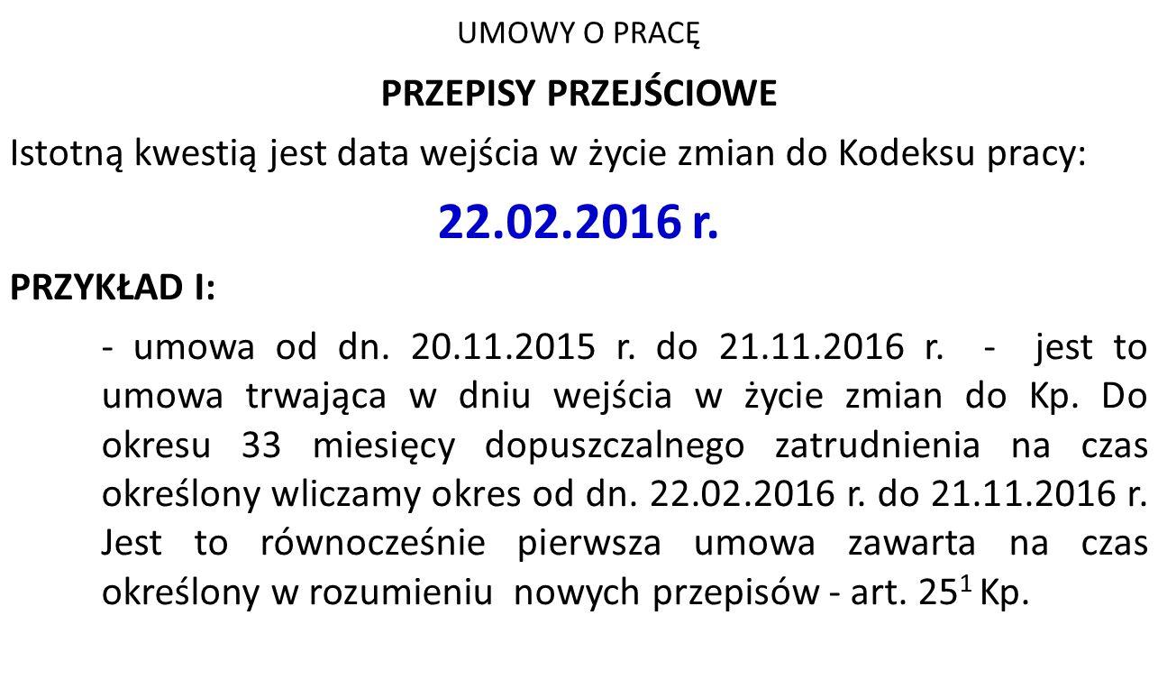 UMOWY O PRACĘ PRZEPISY PRZEJŚCIOWE Istotną kwestią jest data wejścia w życie zmian do Kodeksu pracy: 22.02.2016 r. PRZYKŁAD I: - umowa od dn. 20.11.20