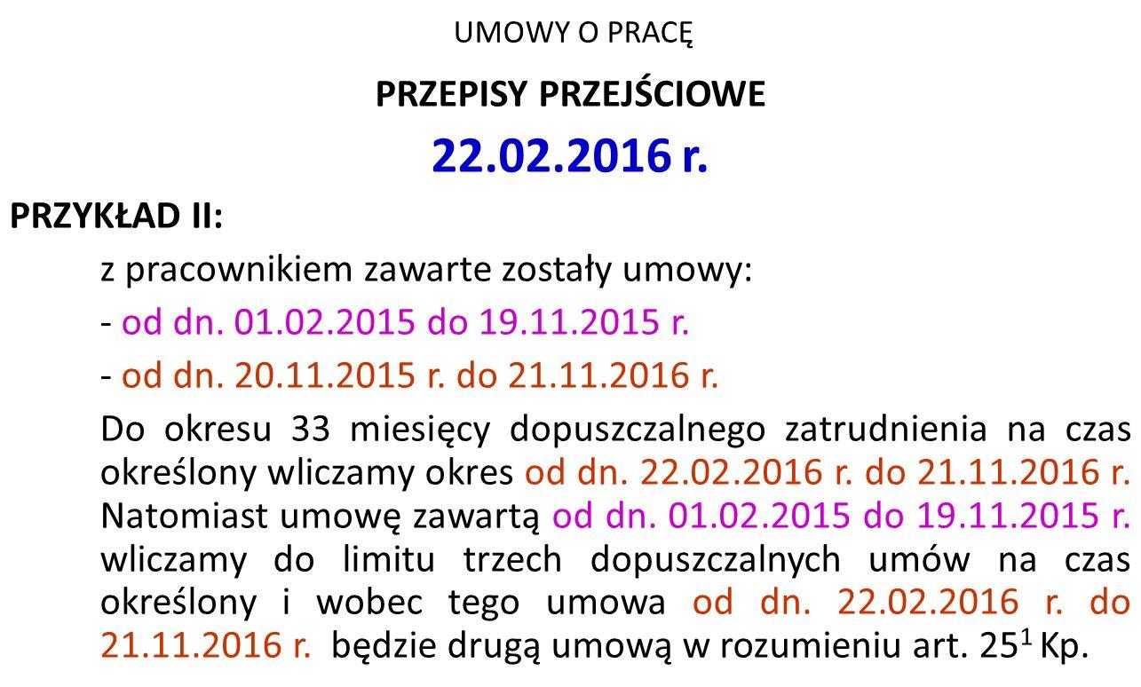 UMOWY O PRACĘ PRZEPISY PRZEJŚCIOWE 22.02.2016 r. PRZYKŁAD II: z pracownikiem zawarte zostały umowy: - od dn. 01.02.2015 do 19.11.2015 r. - od dn. 20.1