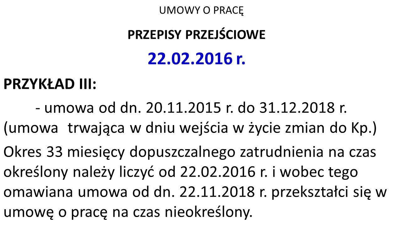 UMOWY O PRACĘ PRZEPISY PRZEJŚCIOWE 22.02.2016 r. PRZYKŁAD III: - umowa od dn. 20.11.2015 r. do 31.12.2018 r. (umowa trwająca w dniu wejścia w życie zm