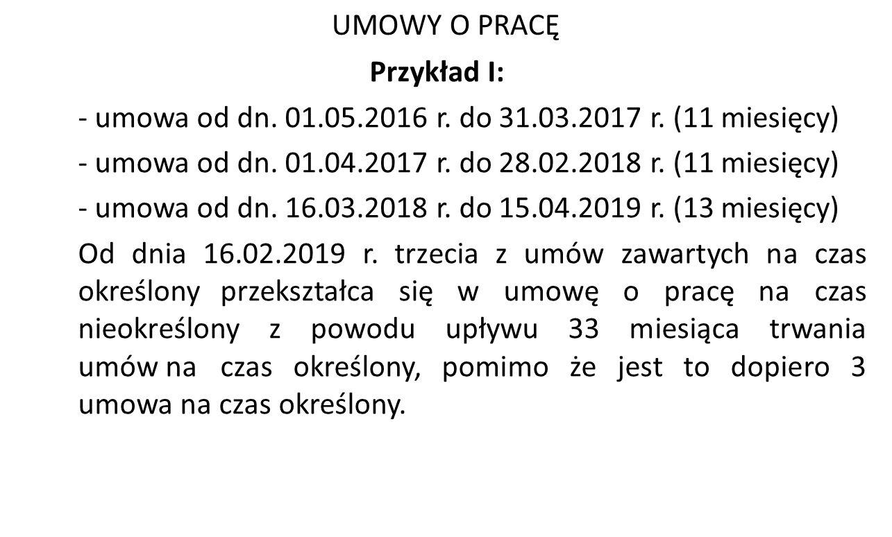 UMOWY O PRACĘ Przykład I: - umowa od dn. 01.05.2016 r. do 31.03.2017 r. (11 miesięcy) - umowa od dn. 01.04.2017 r. do 28.02.2018 r. (11 miesięcy) - um
