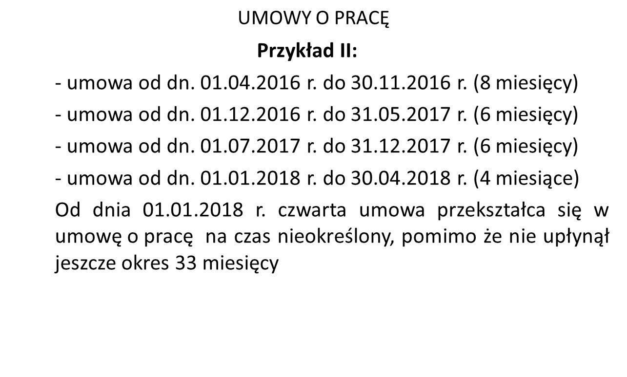 UMOWY O PRACĘ Przykład II: - umowa od dn. 01.04.2016 r. do 30.11.2016 r. (8 miesięcy) - umowa od dn. 01.12.2016 r. do 31.05.2017 r. (6 miesięcy) - umo