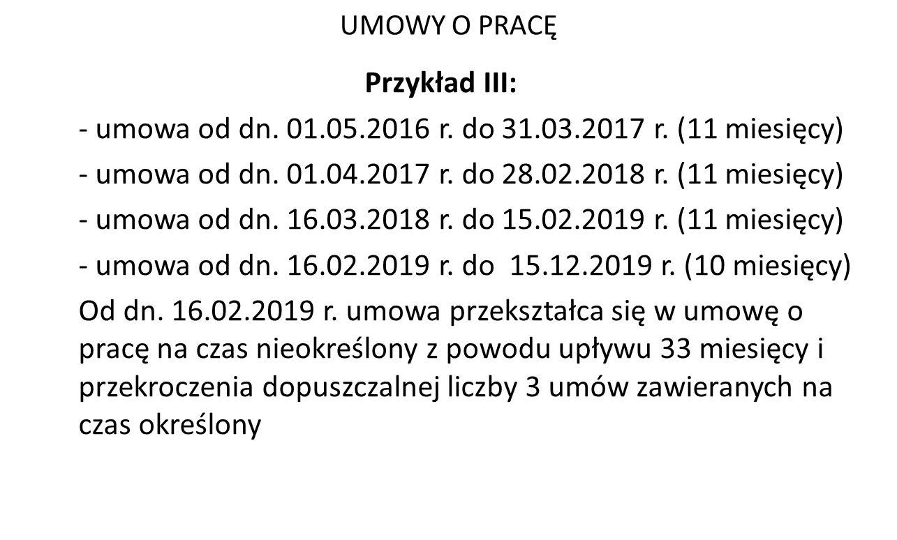 UMOWY O PRACĘ Przykład III: - umowa od dn. 01.05.2016 r. do 31.03.2017 r. (11 miesięcy) - umowa od dn. 01.04.2017 r. do 28.02.2018 r. (11 miesięcy) -