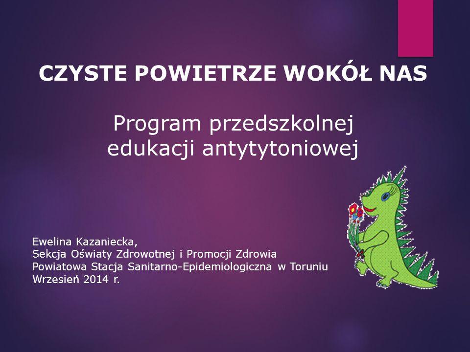 CZYSTE POWIETRZE WOKÓŁ NAS Program przedszkolnej edukacji antytytoniowej Ewelina Kazaniecka, Sekcja Oświaty Zdrowotnej i Promocji Zdrowia Powiatowa St