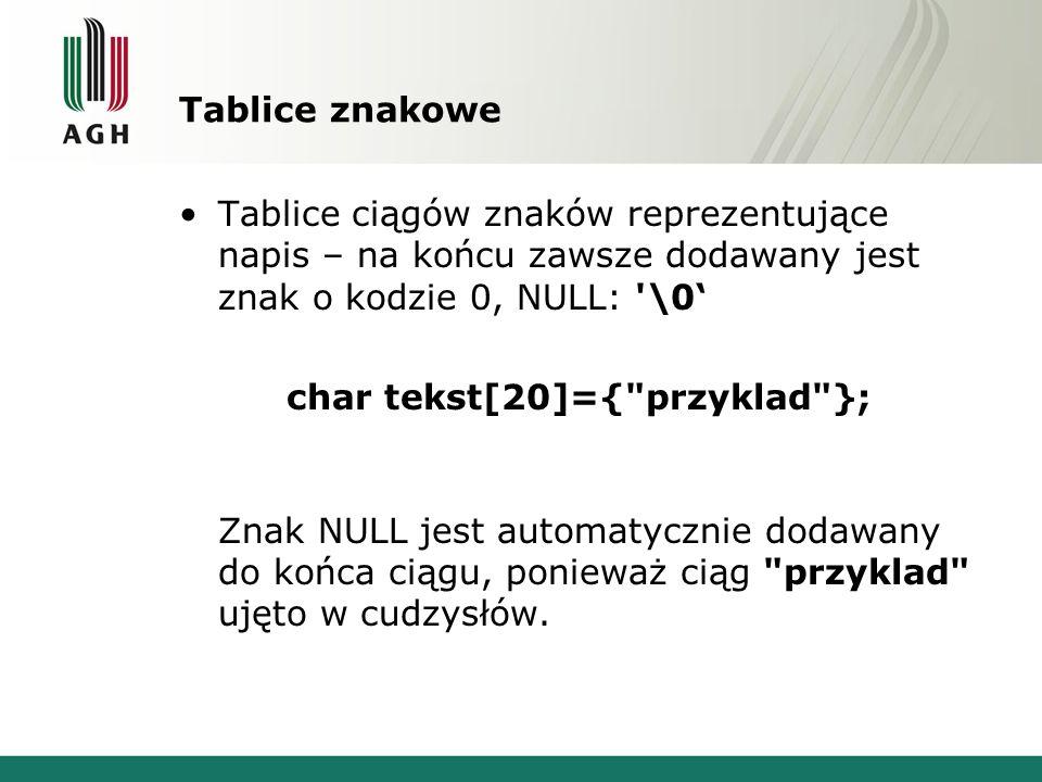 Tablice znakowe Tablice ciągów znaków reprezentujące napis – na końcu zawsze dodawany jest znak o kodzie 0, NULL: \0' char tekst[20]={ przyklad }; Znak NULL jest automatycznie dodawany do końca ciągu, ponieważ ciąg przyklad ujęto w cudzysłów.