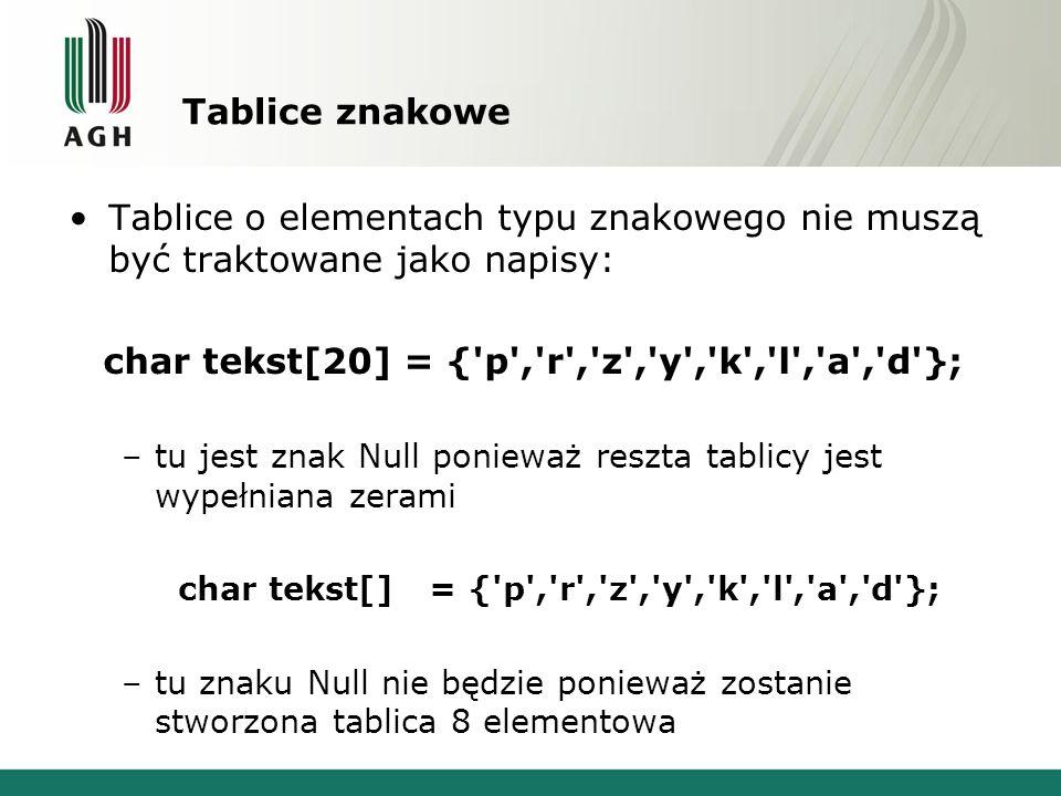 Tablice znakowe Tablice o elementach typu znakowego nie muszą być traktowane jako napisy: char tekst[20] = { p , r , z , y , k , l , a , d }; –tu jest znak Null ponieważ reszta tablicy jest wypełniana zerami char tekst[] = { p , r , z , y , k , l , a , d }; –tu znaku Null nie będzie ponieważ zostanie stworzona tablica 8 elementowa