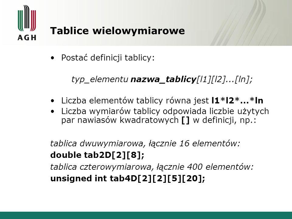 Tablice wielowymiarowe Postać definicji tablicy: typ_elementu nazwa_tablicy[l1][l2]...[ln]; Liczba elementów tablicy równa jest l1*l2*...*ln Liczba wymiarów tablicy odpowiada liczbie użytych par nawiasów kwadratowych [] w definicji, np.: tablica dwuwymiarowa, łącznie 16 elementów: double tab2D[2][8]; tablica czterowymiarowa, łącznie 400 elementów: unsigned int tab4D[2][2][5][20];
