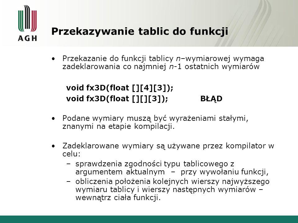 Przekazywanie tablic do funkcji Przekazanie do funkcji tablicy n–wymiarowej wymaga zadeklarowania co najmniej n-1 ostatnich wymiarów void fx3D(float [][4][3]); void fx3D(float [][][3]); BŁĄD Podane wymiary muszą być wyrażeniami stałymi, znanymi na etapie kompilacji.