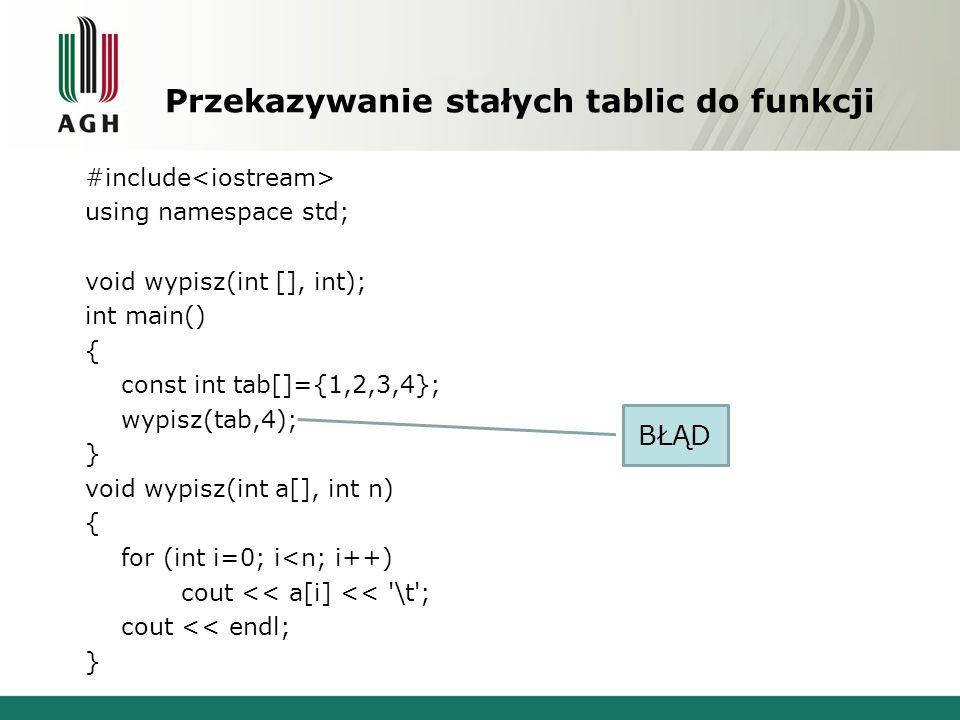 Przekazywanie stałych tablic do funkcji #include using namespace std; void wypisz(int [], int); int main() { const int tab[]={1,2,3,4}; wypisz(tab,4); } void wypisz(int a[], int n) { for (int i=0; i<n; i++) cout << a[i] << \t ; cout << endl; } BŁĄD