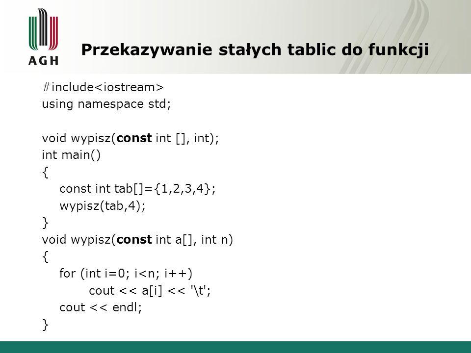 Przekazywanie stałych tablic do funkcji #include using namespace std; void wypisz(const int [], int); int main() { const int tab[]={1,2,3,4}; wypisz(tab,4); } void wypisz(const int a[], int n) { for (int i=0; i<n; i++) cout << a[i] << \t ; cout << endl; }
