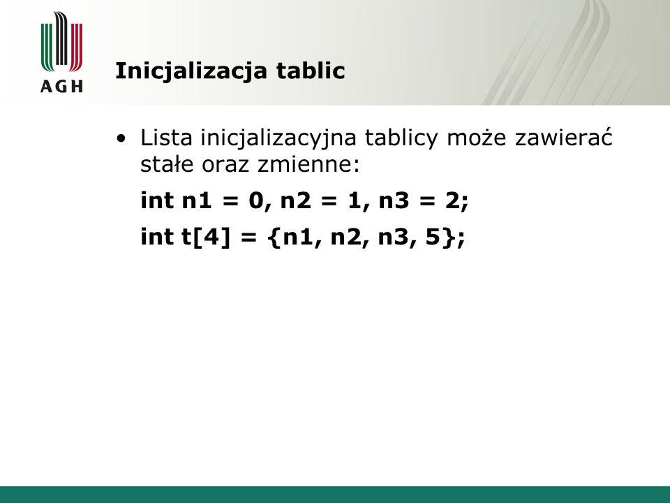 Inicjalizacja tablic Lista inicjalizacyjna tablicy może zawierać stałe oraz zmienne: int n1 = 0, n2 = 1, n3 = 2; int t[4] = {n1, n2, n3, 5};