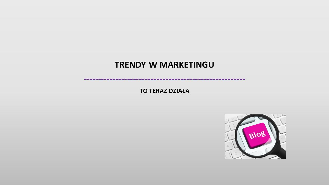 TRENDY W MARKETINGU ------------------------------------------------------- TO TERAZ DZIAŁA