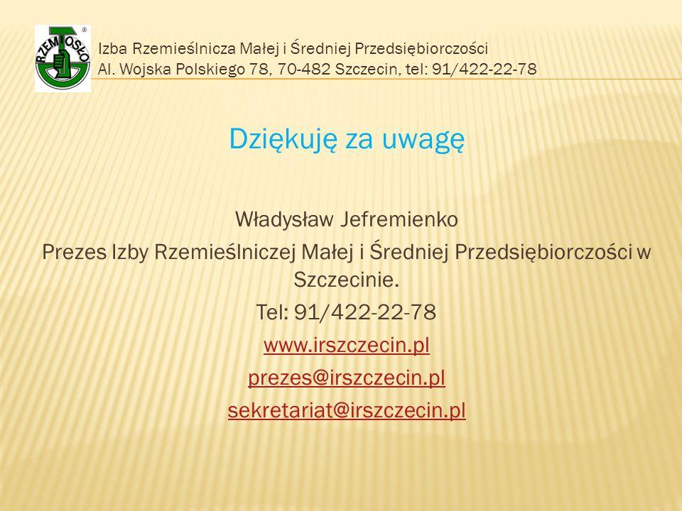 Izba Rzemieślnicza Małej i Średniej Przedsiębiorczości Al. Wojska Polskiego 78, 70-482 Szczecin, tel: 91/422-22-78 Dziękuję za uwagę Władysław Jefremi