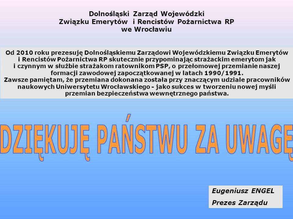 14 Eugeniusz ENGEL Prezes Zarządu Dolnośląski Zarząd Wojewódzki Związku Emerytów i Rencistów Pożarnictwa RP we Wrocławiu Od 2010 roku prezesuję Dolnośląskiemu Zarządowi Wojewódzkiemu Związku Emerytów i Rencistów Pożarnictwa RP skutecznie przypominając strażackim emerytom jak i czynnym w służbie strażakom ratownikom PSP, o przełomowej przemianie naszej formacji zawodowej zapoczątkowanej w latach 1990/1991.
