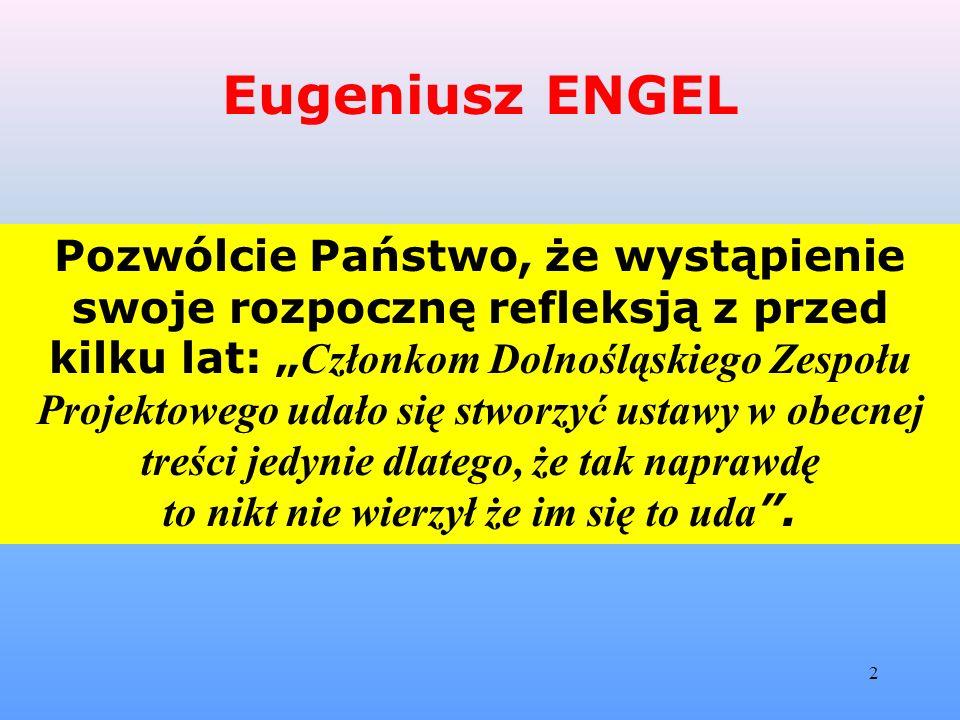 """2 Eugeniusz ENGEL Pozwólcie Państwo, że wystąpienie swoje rozpocznę refleksją z przed kilku lat: """" Członkom Dolnośląskiego Zespołu Projektowego udało się stworzyć ustawy w obecnej treści jedynie dlatego, że tak naprawdę to nikt nie wierzył że im się to uda ."""