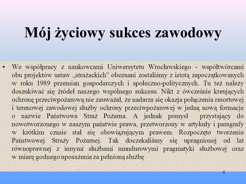 Mój życiowy sukces zawodowy Pozwolę sobie zadać retoryczne pytanie: Jak wyglądałaby ochrona przeciwpożarowa i zawodowe straże pożarne po roku 1989 gdyby nie pomysł, inicjatywa i działania Dolnośląskiego Zespołu Projektowego .