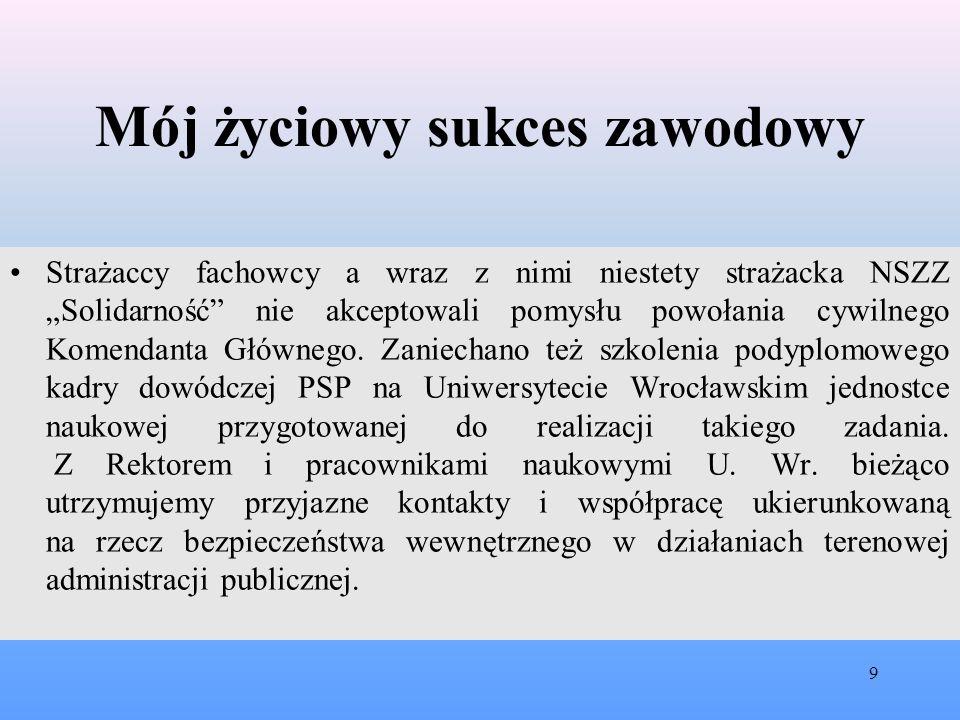 """Mój życiowy sukces zawodowy Strażaccy fachowcy a wraz z nimi niestety strażacka NSZZ """"Solidarność nie akceptowali pomysłu powołania cywilnego Komendanta Głównego."""