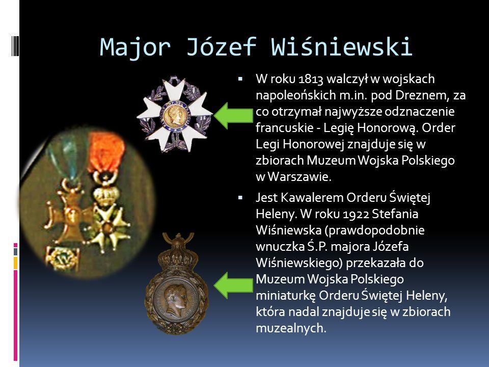 Major Józef Wiśniewski  W roku 1813 walczył w wojskach napoleońskich m.in. pod Dreznem, za co otrzymał najwyższe odznaczenie francuskie - Legię Honor