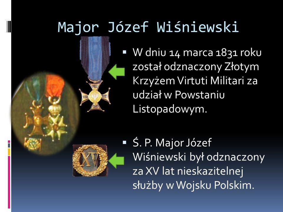 Major Józef Wiśniewski  W dniu 14 marca 1831 roku został odznaczony Złotym Krzyżem Virtuti Militari za udział w Powstaniu Listopadowym.  Ś. P. Major