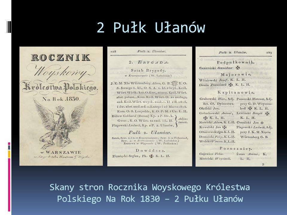  2 Pułk Ułanów brał udział w walkach w czasie powstania listopadowego  Bitwy i potyczki: Zakrzew, Stoczek (14 lutego); Dobre, Długa Kościelna (17 lutego); Wawer (19 lutego); Olszynka Grochowska (25 lutego) – śmiała szarża 2 Pułku Ułanów zdecydowała o zwycięstwie powstańców; Kurów, Wawer (3 marca); Dębe Wielkie (1 kwietnia); Górzno (3 kwietnia); Domanice, Iganie (10 kwietnia); Poryck (11 kwietnia); Boreml (19 kwietnia); Mińsk (26 kwietnia); Rudki (20 maja); Ałotoryja (21 maja); Ostrołęka (26 maja); Drobin (13 lipca); Krynki (28 sierpnia); Międzyrzecz (29 sierpnia); Brześć (31 sierpnia) Powstanie Listopadowe Bitwa pod Stoczkiem
