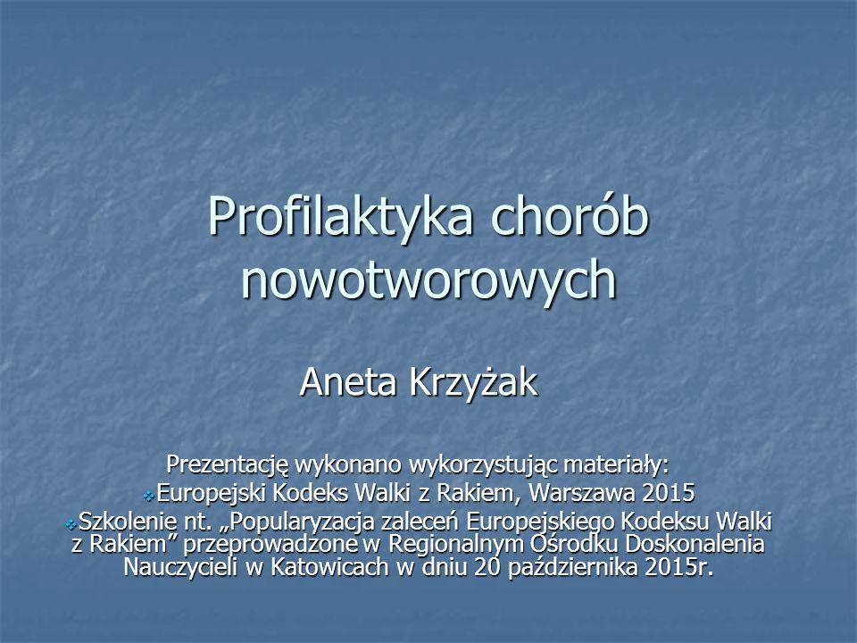 Profilaktyka chorób nowotworowych Aneta Krzyżak Prezentację wykonano wykorzystując materiały:  Europejski Kodeks Walki z Rakiem, Warszawa 2015  Szko
