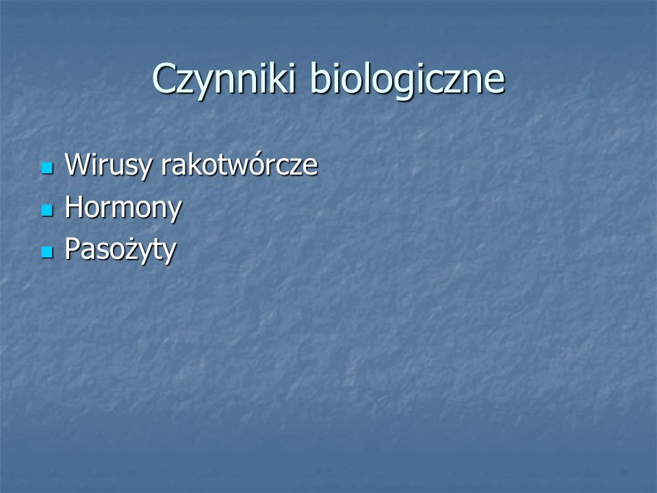 Czynniki biologiczne Wirusy rakotwórcze Wirusy rakotwórcze Hormony Hormony Pasożyty Pasożyty