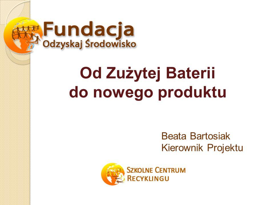 Od Zużytej Baterii do nowego produktu Beata Bartosiak Kierownik Projektu