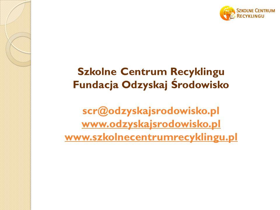 Szkolne Centrum Recyklingu Fundacja Odzyskaj Środowisko scr@odzyskajsrodowisko.pl www.odzyskajsrodowisko.pl www.szkolnecentrumrecyklingu.pl