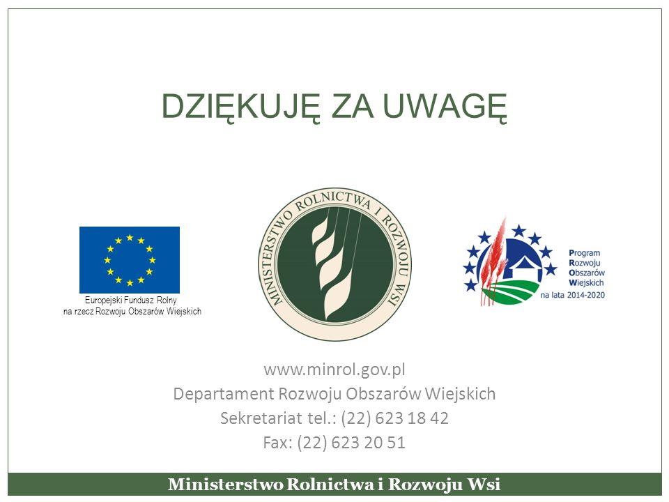 DZIĘKUJĘ ZA UWAGĘ www.minrol.gov.pl Departament Rozwoju Obszarów Wiejskich Sekretariat tel.: (22) 623 18 42 Fax: (22) 623 20 51 Ministerstwo Rolnictwa