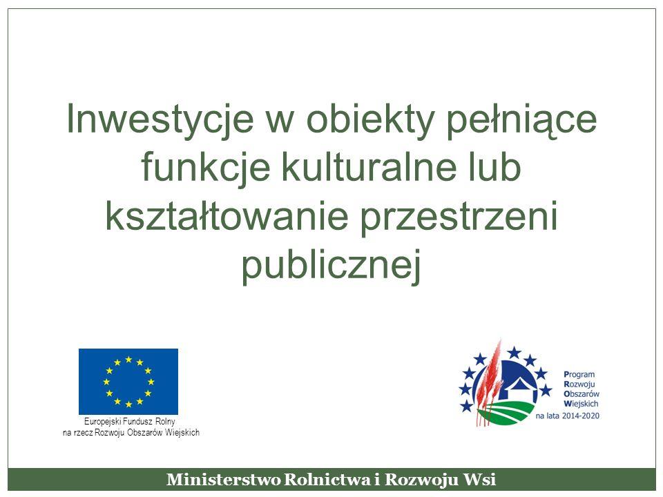 Inwestycje w obiekty pełniące funkcje kulturalne lub kształtowanie przestrzeni publicznej Ministerstwo Rolnictwa i Rozwoju Wsi Europejski Fundusz Roln
