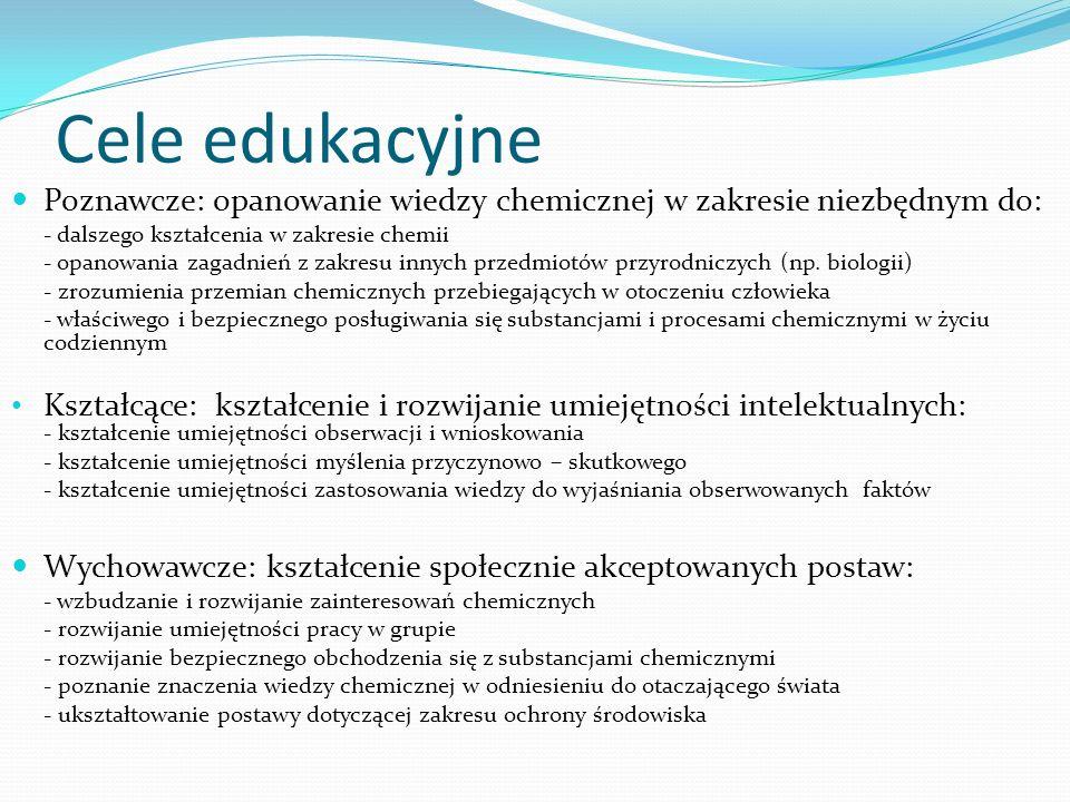 Cele edukacyjne Poznawcze: opanowanie wiedzy chemicznej w zakresie niezbędnym do: - dalszego kształcenia w zakresie chemii - opanowania zagadnień z zakresu innych przedmiotów przyrodniczych (np.