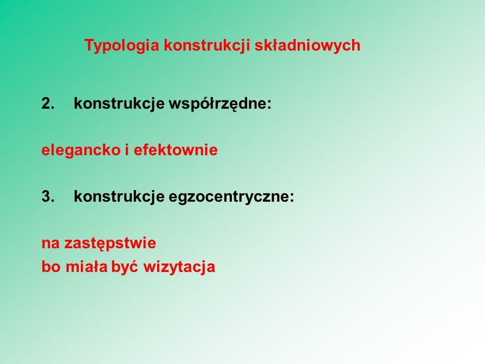 2.konstrukcje współrzędne: elegancko i efektownie 3.konstrukcje egzocentryczne: na zastępstwie bo miała być wizytacja 21 Typologia konstrukcji składni