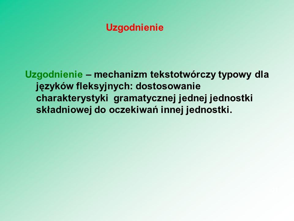 Uzgodnienie – mechanizm tekstotwórczy typowy dla języków fleksyjnych: dostosowanie charakterystyki gramatycznej jednej jednostki składniowej do oczeki